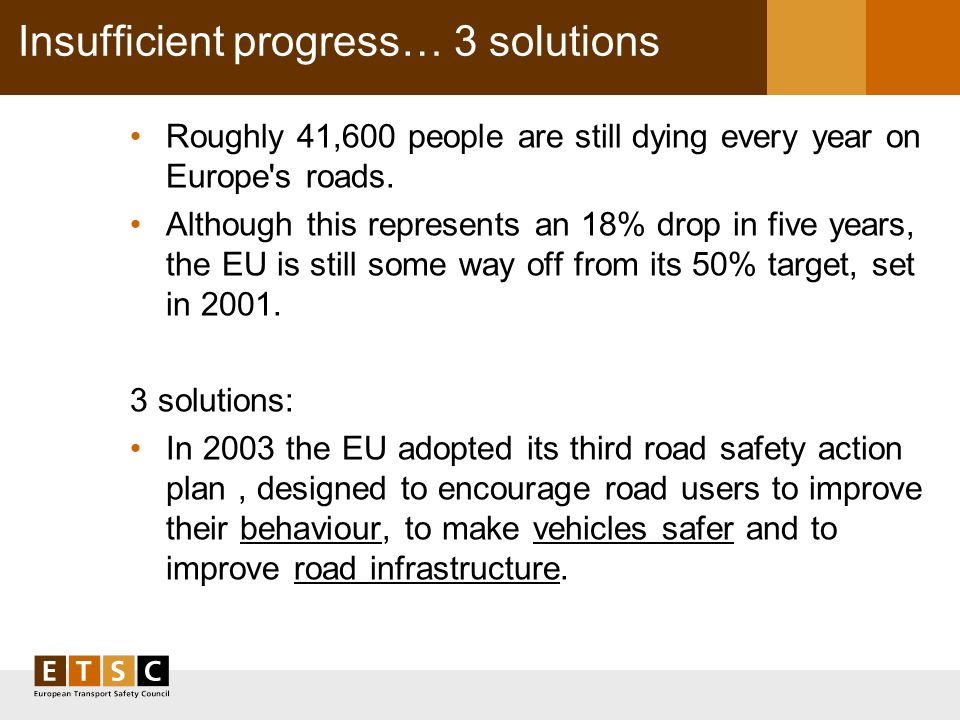 Insufficient progress… 3 solutions Roughly 41,600 people are still dying every year on Europe s roads.