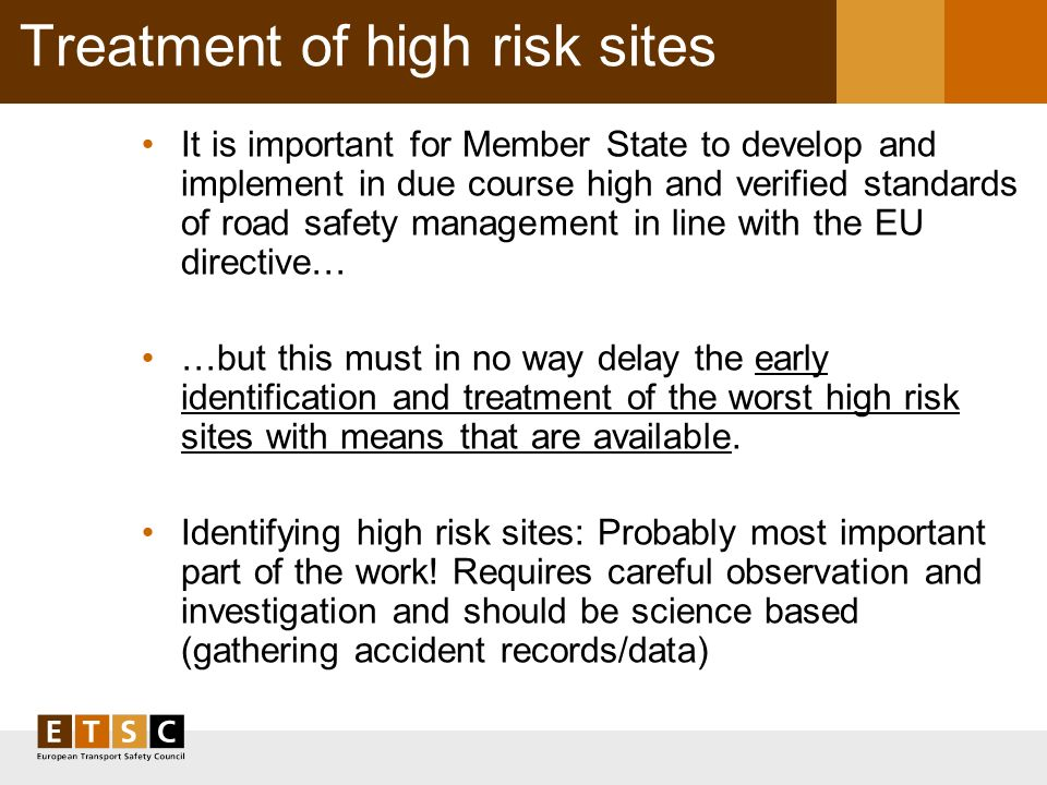 Treatment of high risk sites It is important for Member State to develop and implement in due course high and verified standards of road safety management in line with the EU directive… …but this must in no way delay the early identification and treatment of the worst high risk sites with means that are available.