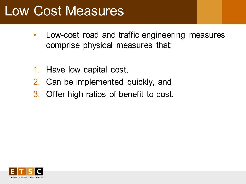 Low Cost Measures Low-cost road and traffic engineering measures comprise physical measures that: 1.Have low capital cost, 2.Can be implemented quickly, and 3.Offer high ratios of benefit to cost.