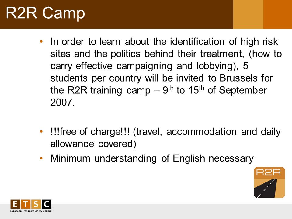 R2R Camp In order to learn about the identification of high risk sites and the politics behind their treatment, (how to carry effective campaigning and lobbying), 5 students per country will be invited to Brussels for the R2R training camp – 9 th to 15 th of September 2007.