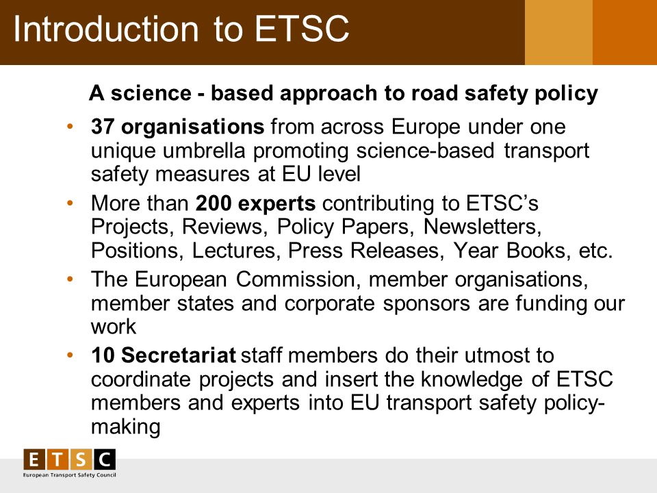 Introduction to ETSC A science - based approach to road safety policy 37 organisations from across Europe under one unique umbrella promoting science-based transport safety measures at EU level More than 200 experts contributing to ETSCs Projects, Reviews, Policy Papers, Newsletters, Positions, Lectures, Press Releases, Year Books, etc.