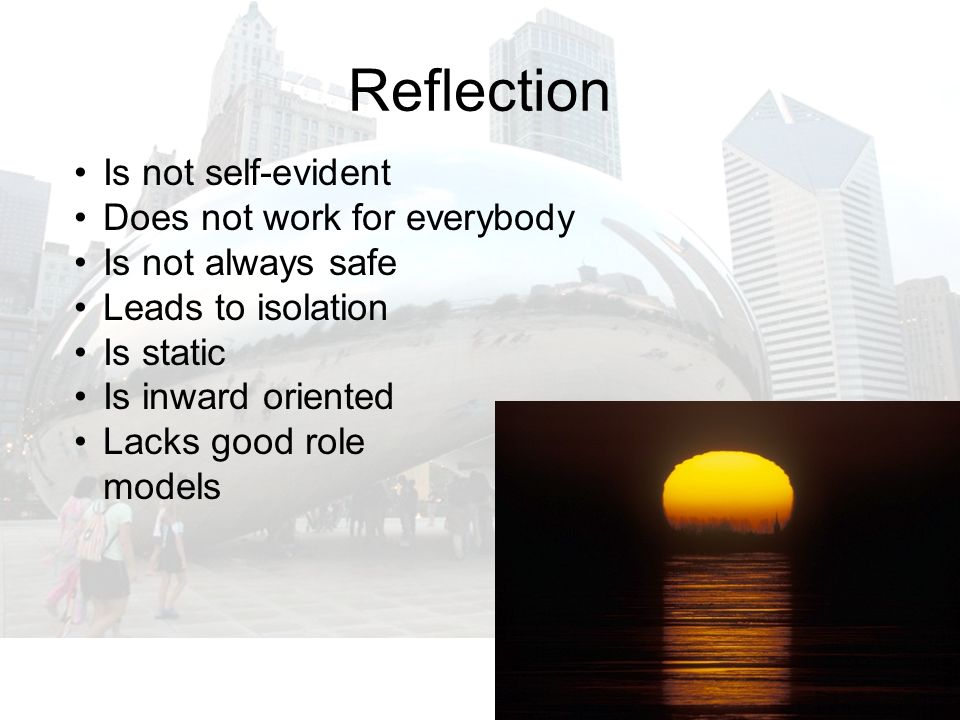 Reflection Is not self-evident Does not work for everybody Is not always safe Leads to isolation Is static Is inward oriented Lacks good role models