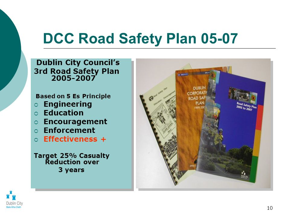 10 DCC Road Safety Plan 05-07 Dublin City Councils 3rd Road Safety Plan 2005-2007 Based on 5 Es Principle Engineering Education Encouragement Enforcem