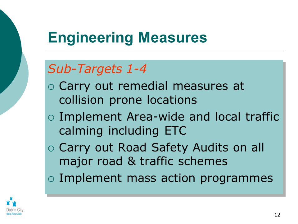 12 Engineering Measures Sub-Targets 1-4 Carry out remedial measures at collision prone locations Implement Area-wide and local traffic calming includi