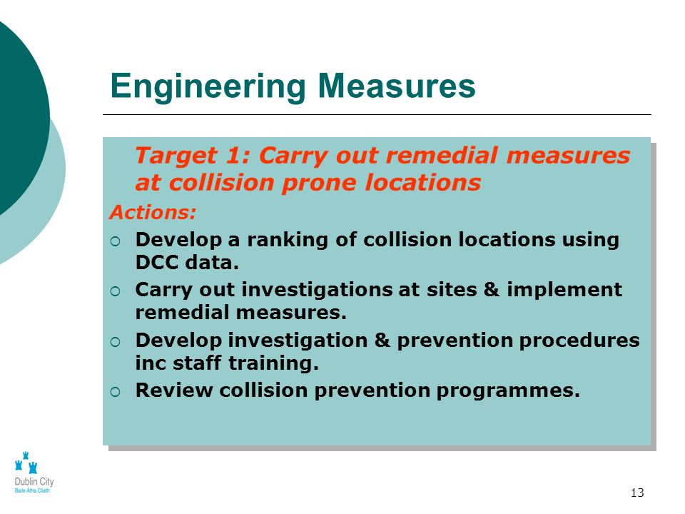 13 Engineering Measures Target 1: Carry out remedial measures at collision prone locations Actions: Develop a ranking of collision locations using DCC