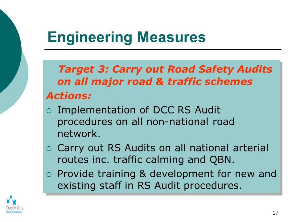 17 Engineering Measures Target 3: Carry out Road Safety Audits on all major road & traffic schemes Actions: Implementation of DCC RS Audit procedures on all non-national road network.