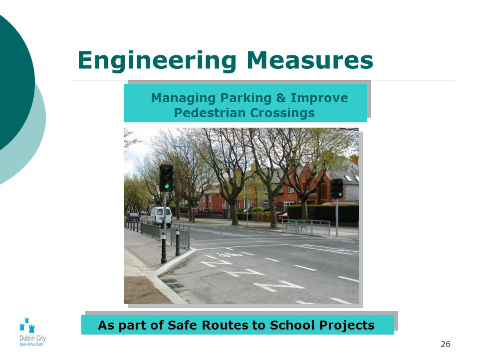26 Engineering Measures Managing Parking & Improve Pedestrian Crossings As part of Safe Routes to School Projects