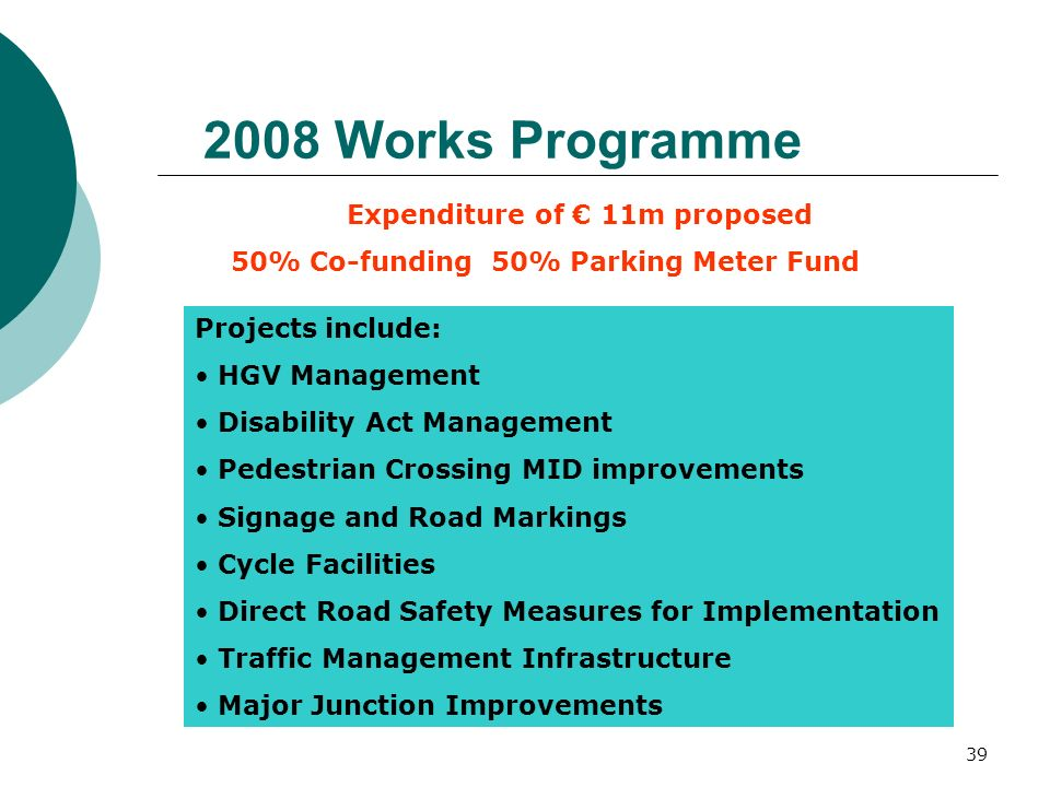 39 2008 Works Programme Expenditure of 11m proposed 50% Co-funding 50% Parking Meter Fund Projects include: HGV Management Disability Act Management P
