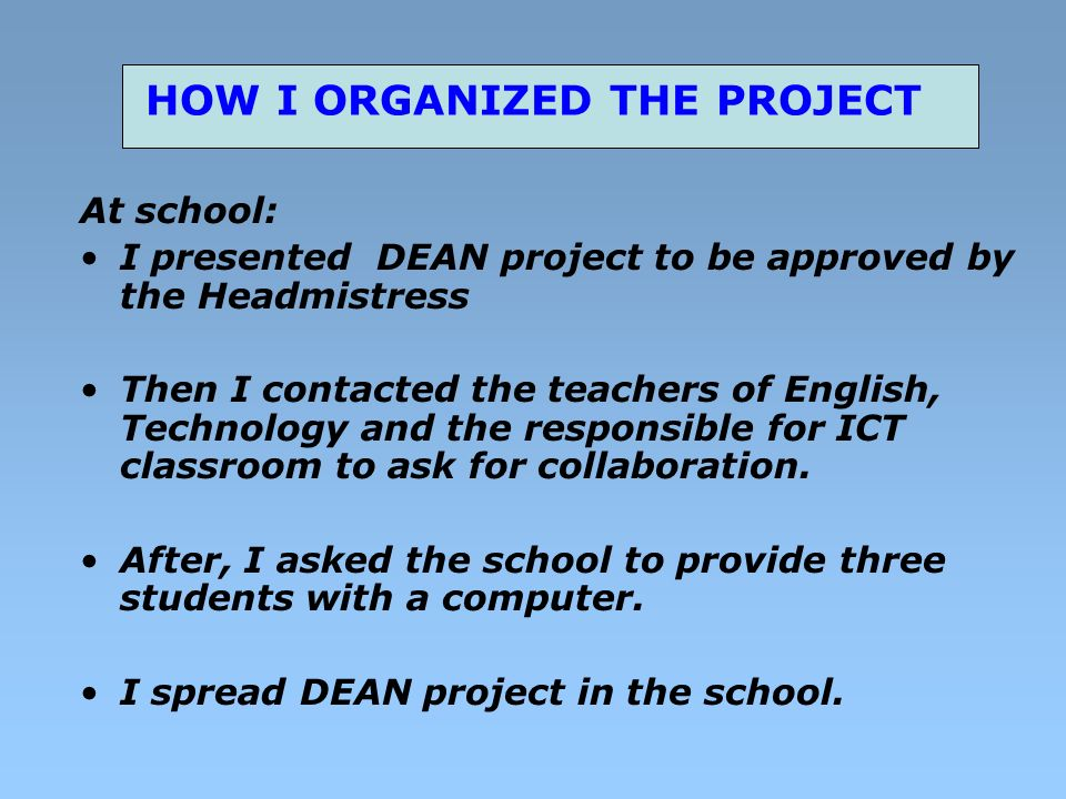 HOW I ORGANIZED THE PROJECT At school: I presented DEAN project to be approved by the Headmistress Then I contacted the teachers of English, Technology and the responsible for ICT classroom to ask for collaboration.