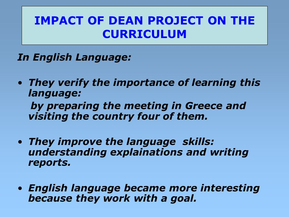 IMPACT OF DEAN PROJECT ON THE CURRICULUM In English Language: They verify the importance of learning this language: by preparing the meeting in Greece and visiting the country four of them.