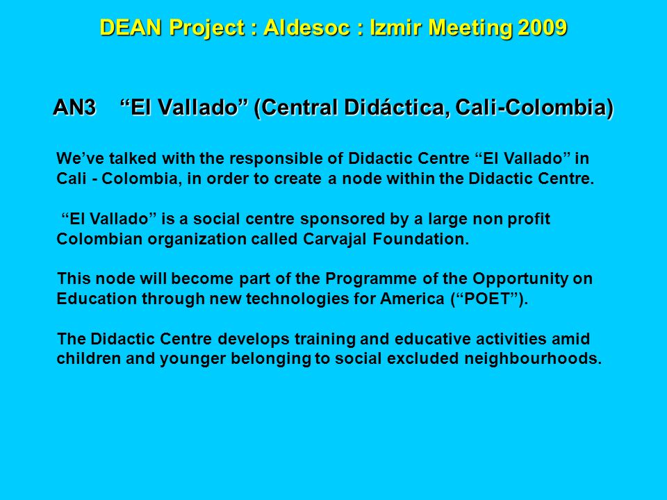 DEAN Project : Aldesoc : Izmir Meeting 2009 AN3El Vallado (Central Didáctica, Cali-Colombia) Weve talked with the responsible of Didactic Centre El Va