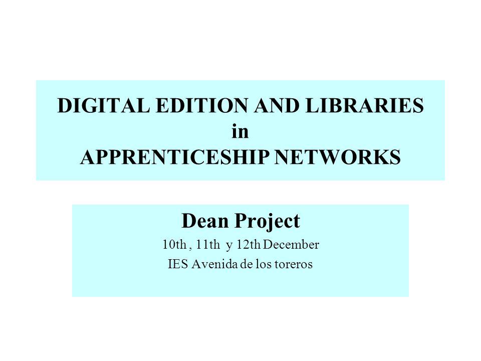 DIGITAL EDITION AND LIBRARIES in APPRENTICESHIP NETWORKS Dean Project 10th, 11th y 12th December IES Avenida de los toreros