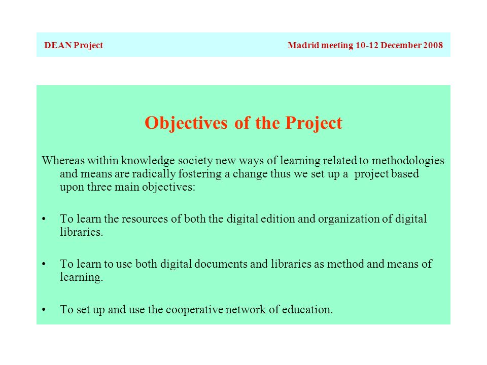 DEAN ProjectMadrid meeting 10-12 December 2008 Objectives of the Project Whereas within knowledge society new ways of learning related to methodologies and means are radically fostering a change thus we set up a project based upon three main objectives: To learn the resources of both the digital edition and organization of digital libraries.