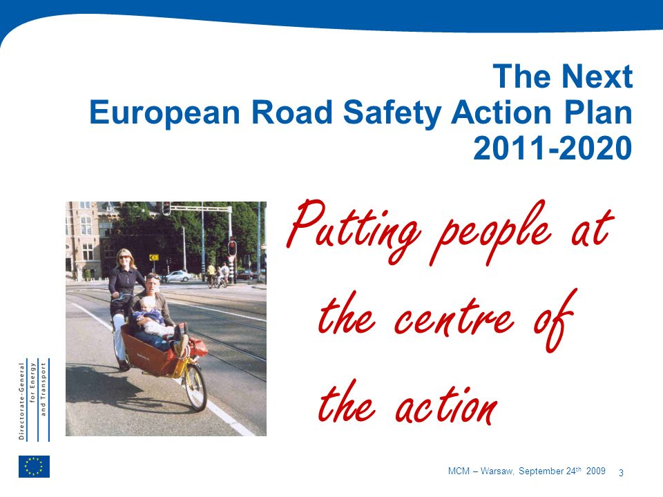 3 MCM – Warsaw, September 24 th 2009 The Next European Road Safety Action Plan 2011-2020 Putting people at the centre of the action