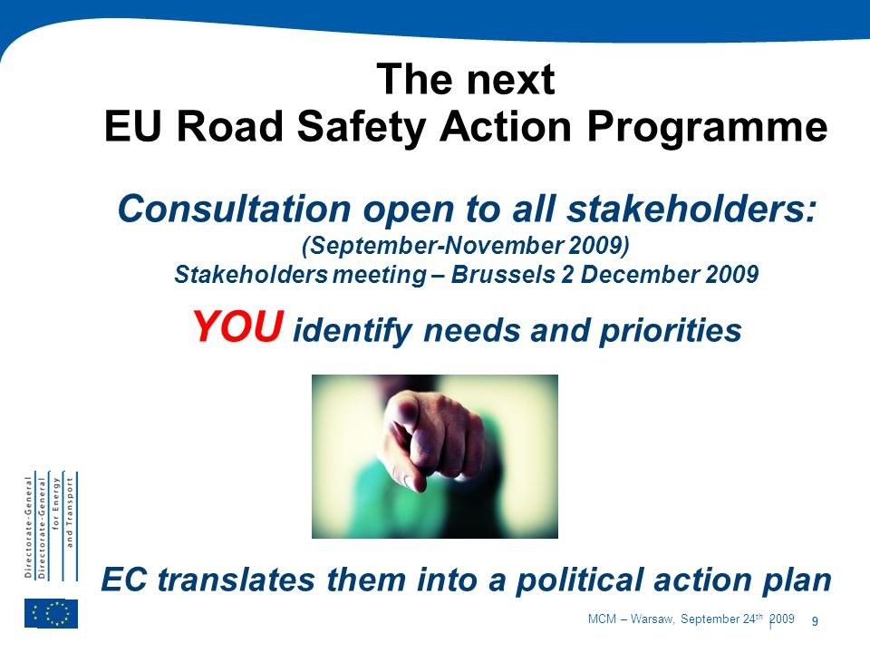 9 MCM – Warsaw, September 24 th 2009 The next EU Road Safety Action Programme | 9 Consultation open to all stakeholders: (September-November 2009) Stakeholders meeting – Brussels 2 December 2009 YOU identify needs and priorities EC translates them into a political action plan