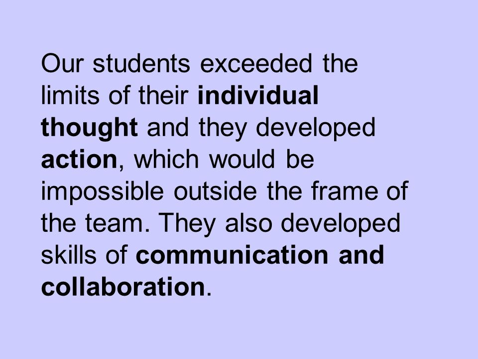 Our students exceeded the limits of their individual thought and they developed action, which would be impossible outside the frame of the team.