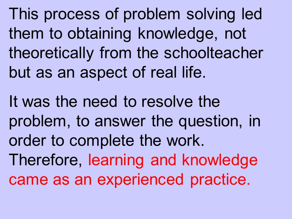 This process of problem solving led them to obtaining knowledge, not theoretically from the schoolteacher but as an aspect of real life.