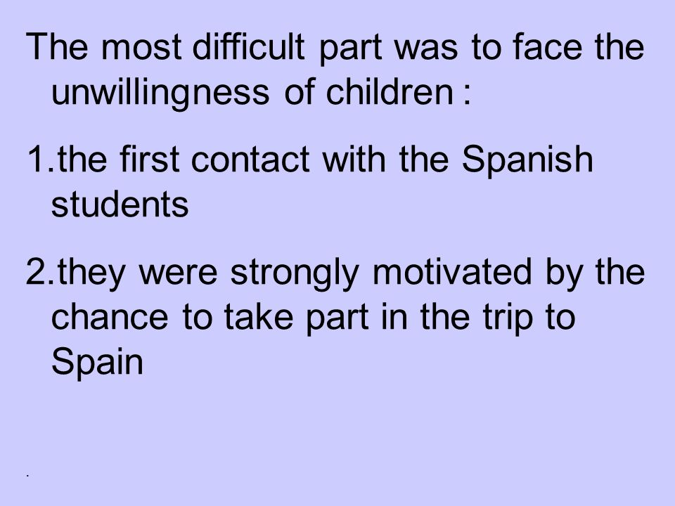 The most difficult part was to face the unwillingness of children : 1.the first contact with the Spanish students 2.they were strongly motivated by the chance to take part in the trip to Spain.