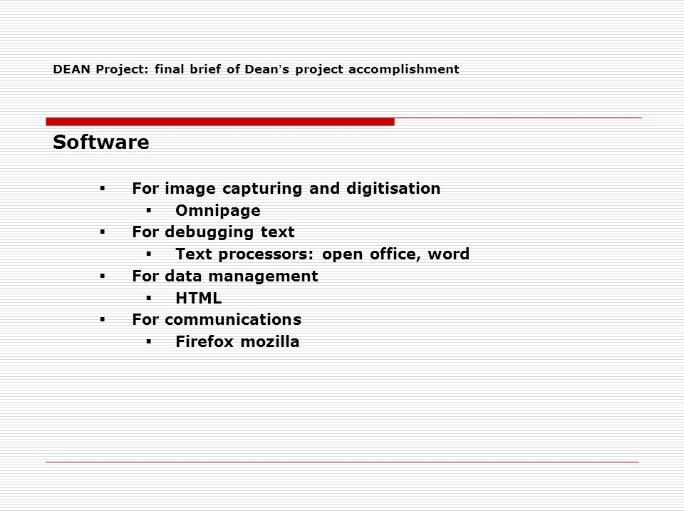 Software For image capturing and digitisation Omnipage For debugging text Text processors: open office, word For data management HTML For communications Firefox mozilla DEAN Project: final brief of Dean s project accomplishment