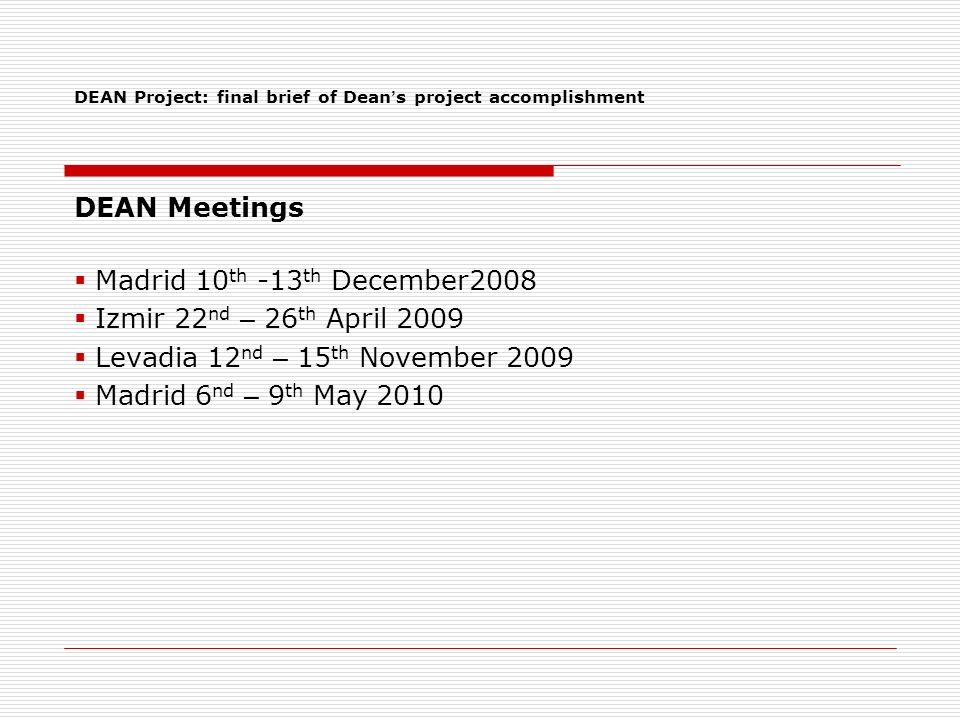 DEAN Meetings Madrid 10 th -13 th December2008 Izmir 22 nd – 26 th April 2009 Levadia 12 nd – 15 th November 2009 Madrid 6 nd – 9 th May 2010 DEAN Project: final brief of Dean s project accomplishment