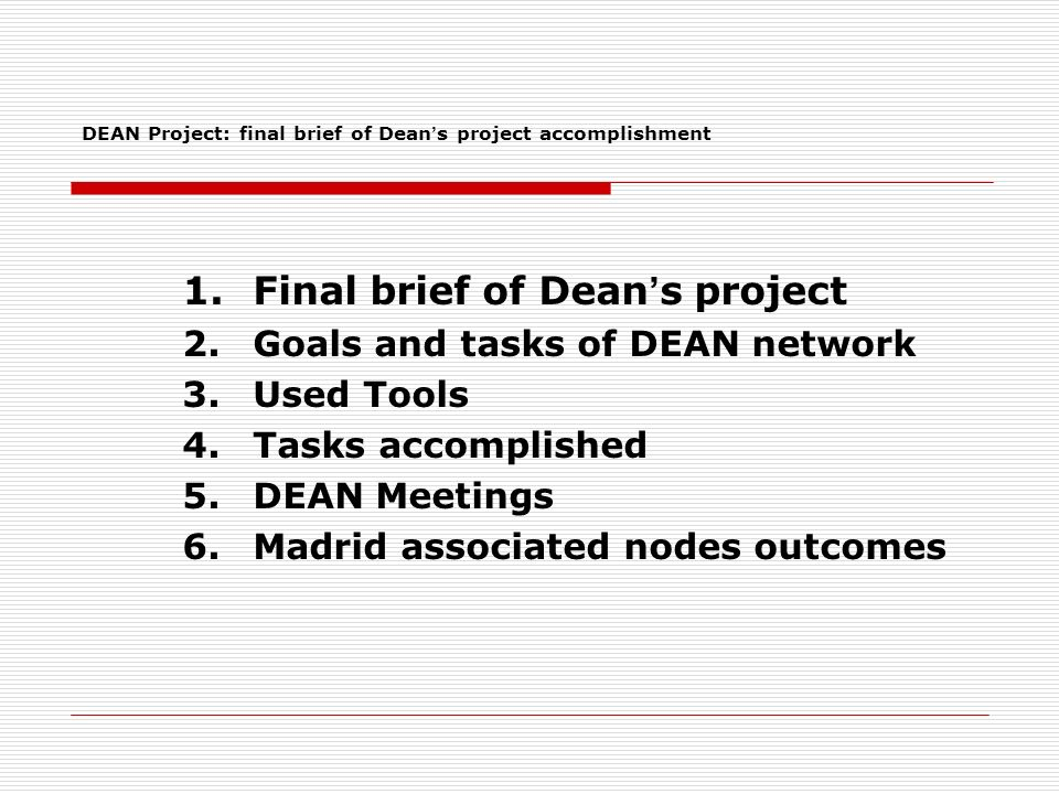 1.Final brief of Dean s project 2.Goals and tasks of DEAN network 3.Used Tools 4.Tasks accomplished 5.DEAN Meetings 6.Madrid associated nodes outcomes DEAN Project: final brief of Dean s project accomplishment
