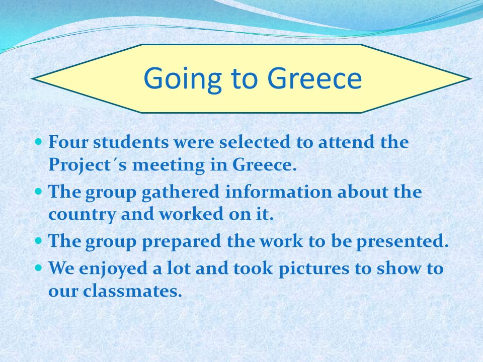 Going to Greece Four students were selected to attend the Project´s meeting in Greece. The group gathered information about the country and worked on