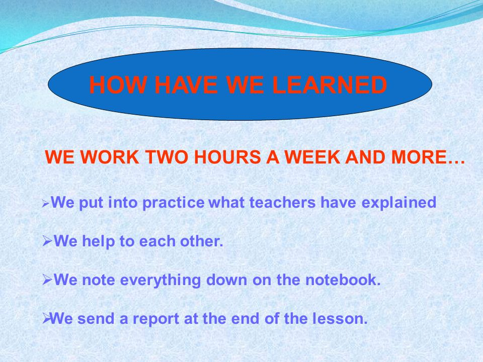 WE WORK TWO HOURS A WEEK AND MORE… We put into practice what teachers have explained We help to each other.