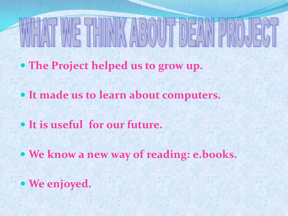 The Project helped us to grow up. It made us to learn about computers. It is useful for our future. We know a new way of reading: e.books. We enjoyed.
