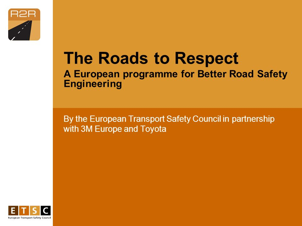 By the European Transport Safety Council in partnership with 3M Europe and Toyota The Roads to Respect A European programme for Better Road Safety Eng