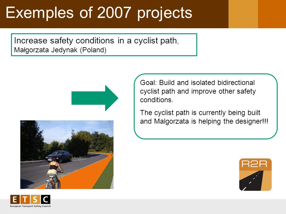 Exemples of 2007 projects Increase safety conditions in a cyclist path, Małgorzata Jedynak (Poland) Goal: Build and isolated bidirectional cyclist pat