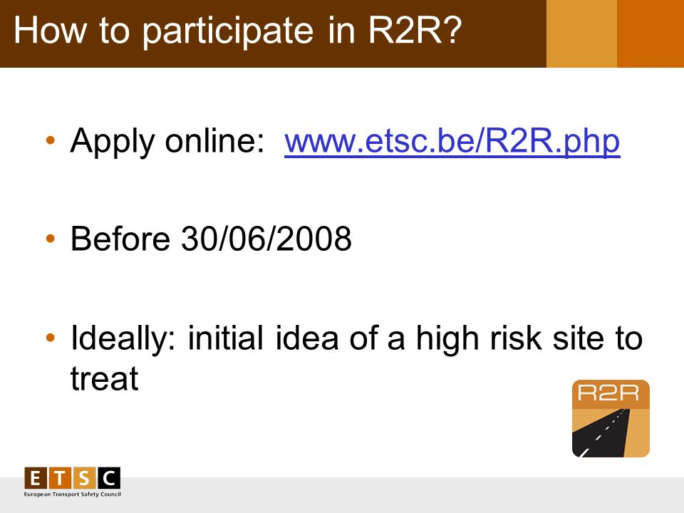 How to participate in R2R? Apply online: www.etsc.be/R2R.php Before 30/06/2008 Ideally: initial idea of a high risk site to treat
