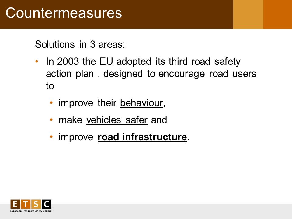 Countermeasures Solutions in 3 areas: In 2003 the EU adopted its third road safety action plan, designed to encourage road users to improve their beha