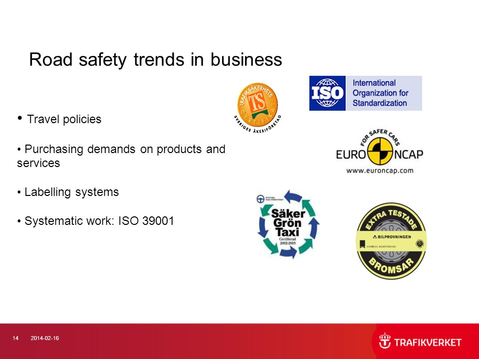 142014-02-16 Road safety trends in business Travel policies Purchasing demands on products and services Labelling systems Systematic work: ISO 39001