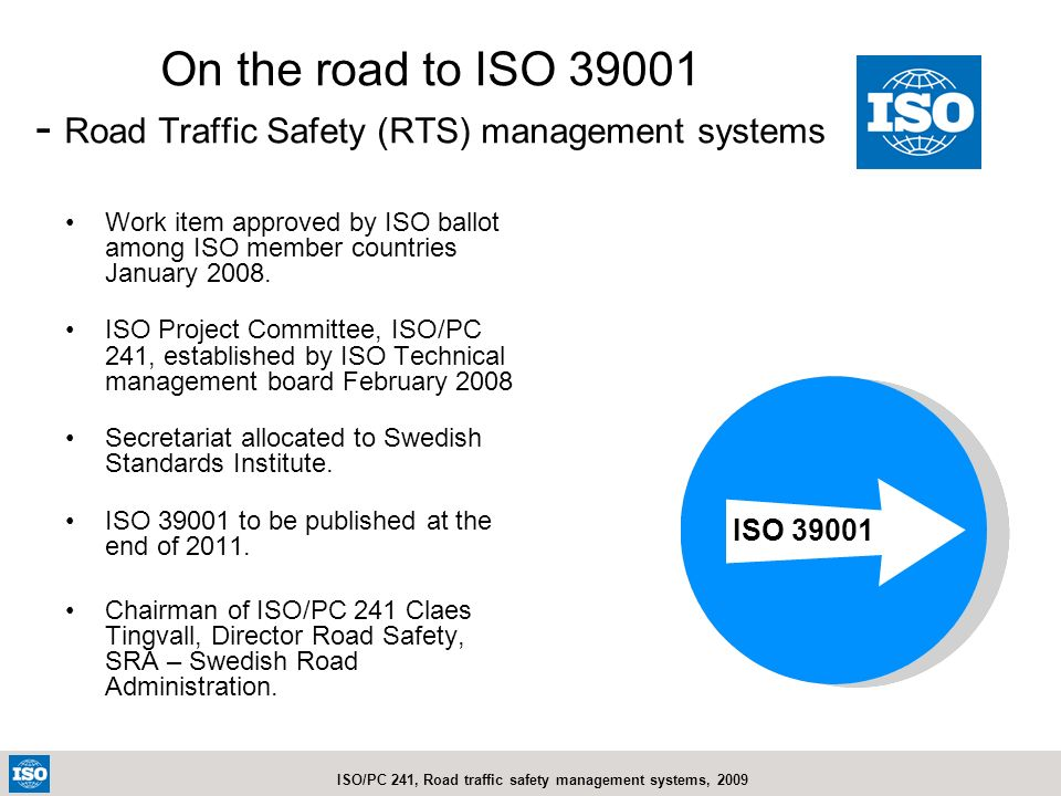 ISO/PC 241, Road traffic safety management systems, 2009 On the road to ISO 39001 - Road Traffic Safety (RTS) management systems Work item approved by
