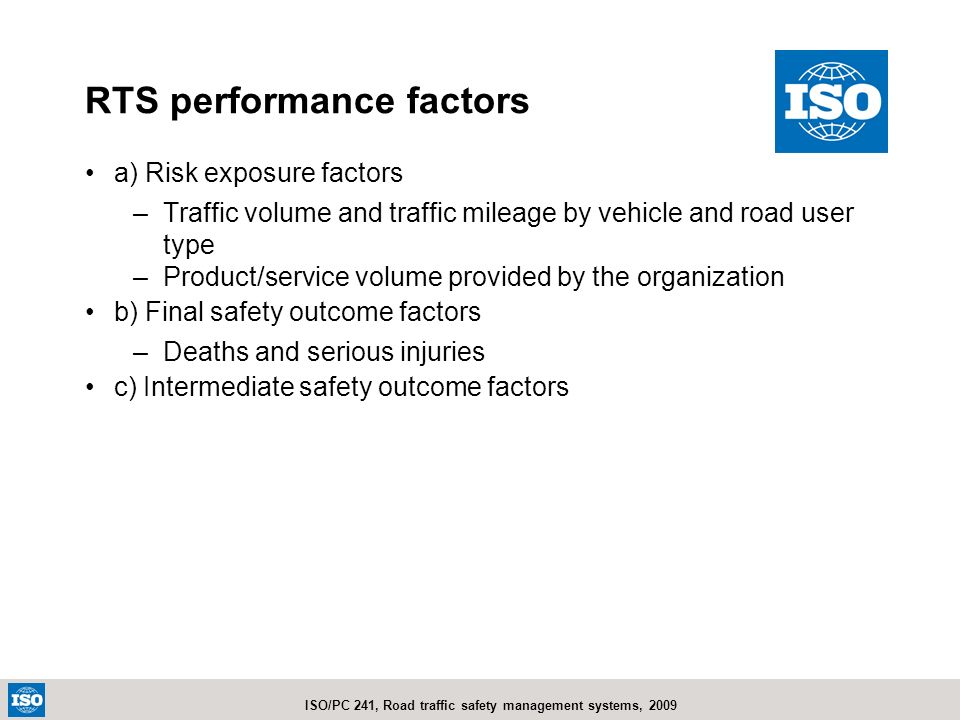 ISO/PC 241, Road traffic safety management systems, 2009 a) Risk exposure factors –Traffic volume and traffic mileage by vehicle and road user type –P