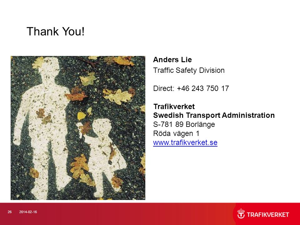 262014-02-16 Thank You! Anders Lie Traffic Safety Division Direct: +46 243 750 17 Trafikverket Swedish Transport Administration S-781 89 Borlänge Röda