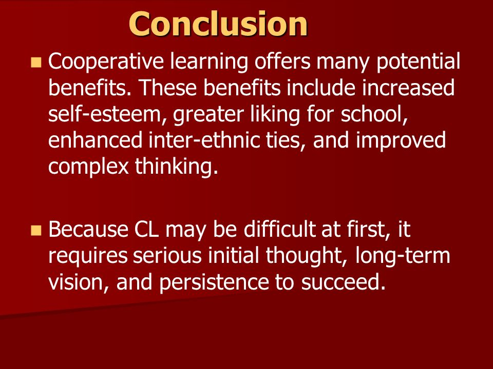 Conclusion Cooperative learning offers many potential benefits. These benefits include increased self-esteem, greater liking for school, enhanced inte