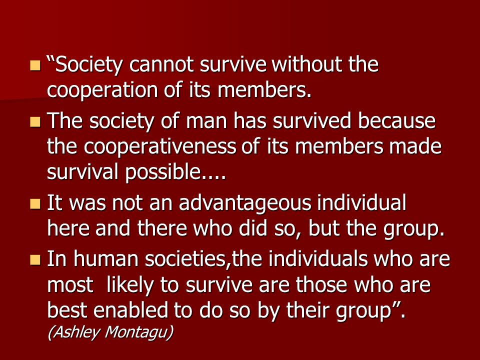Society cannot survive without the cooperation of its members. Society cannot survive without the cooperation of its members. The society of man has s