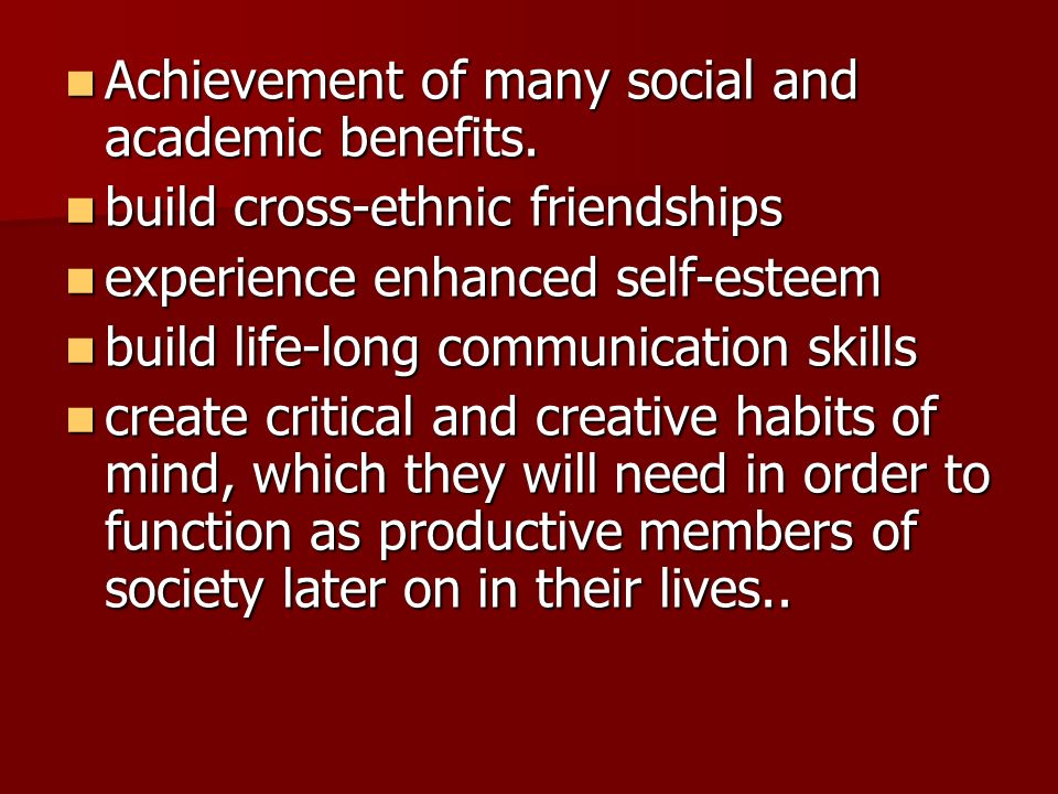 Achievement of many social and academic benefits. Achievement of many social and academic benefits. build cross-ethnic friendships build cross-ethnic