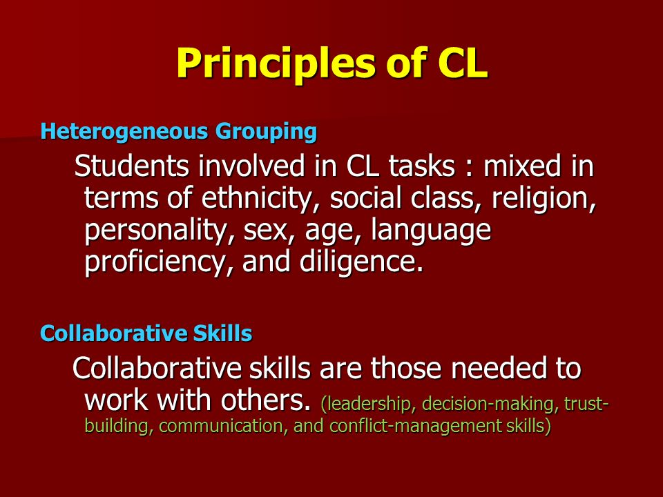 Principles of CL Heterogeneous Grouping Students involved in CL tasks : mixed in terms of ethnicity, social class, religion, personality, sex, age, la