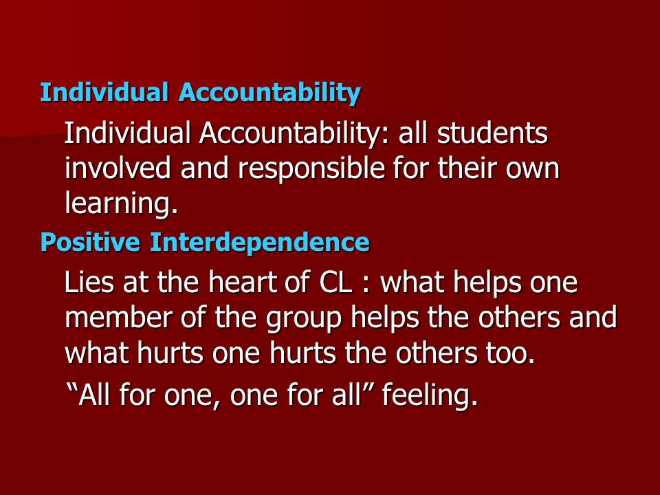 Individual Accountability Individual Accountability: all students involved and responsible for their own learning. Individual Accountability: all stud