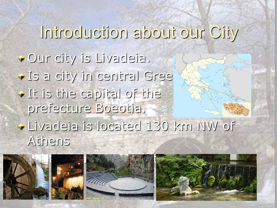 Introduction about our City Our city is Livadeia. Is a city in central Greece. It is the capital of the prefecture Boeotia. Livadeia is located 130 km