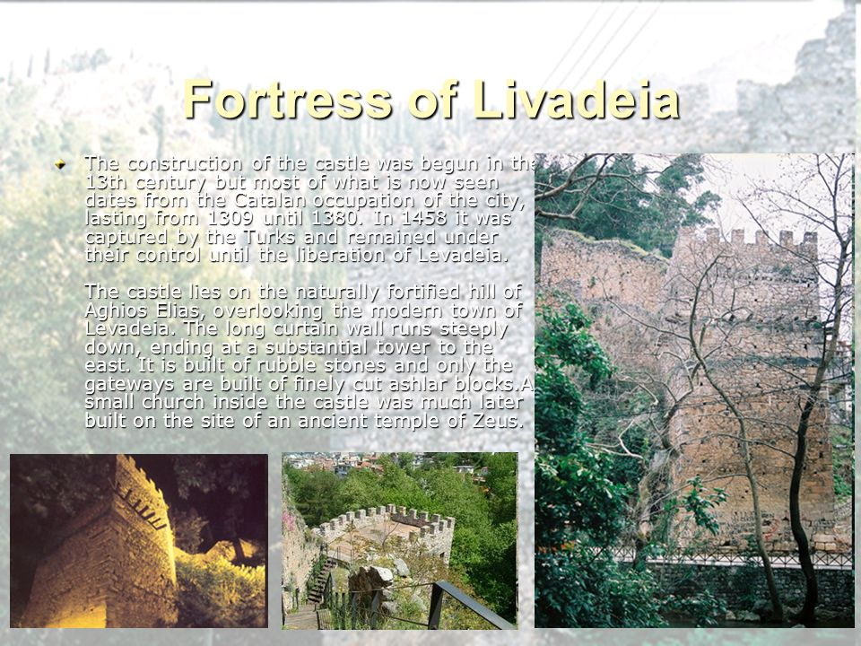 Fortress of Livadeia The construction of the castle was begun in the 13th century but most of what is now seen dates from the Catalan occupation of th