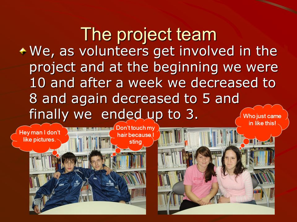 The project team We, as volunteers get involved in the project and at the beginning we were 10 and after a week we decreased to 8 and again decreased to 5 and finally we ended up to 3.