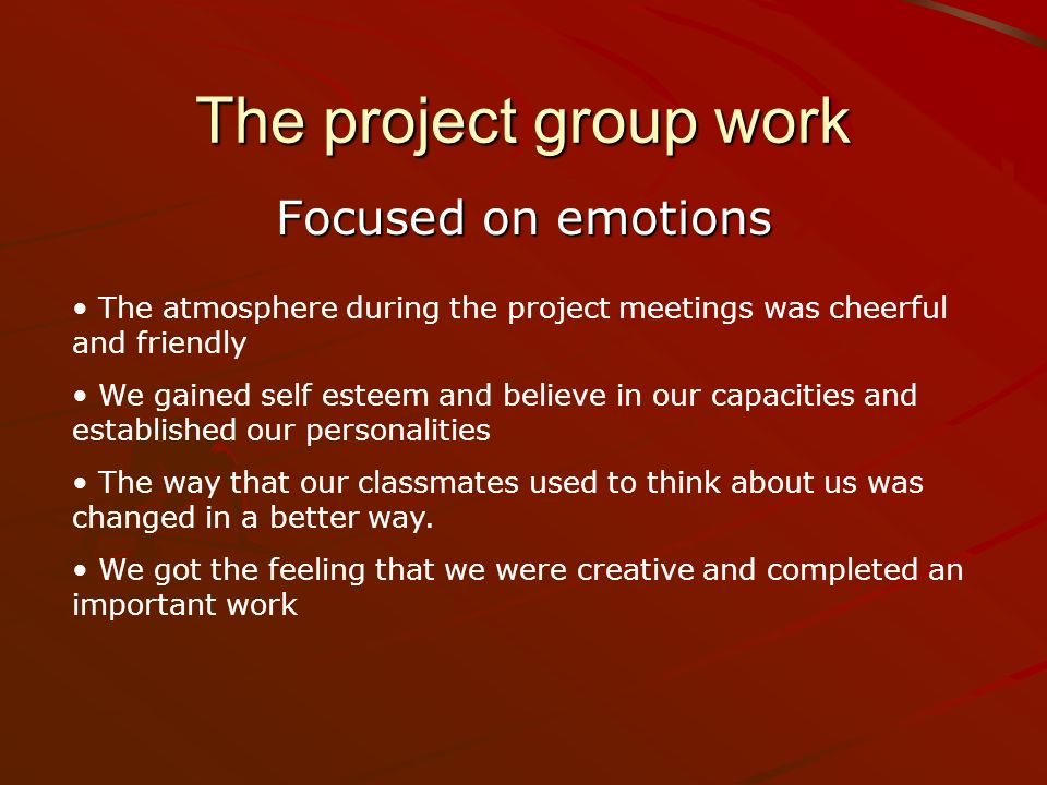 The project group work Focused on emotions The atmosphere during the project meetings was cheerful and friendly We gained self esteem and believe in o