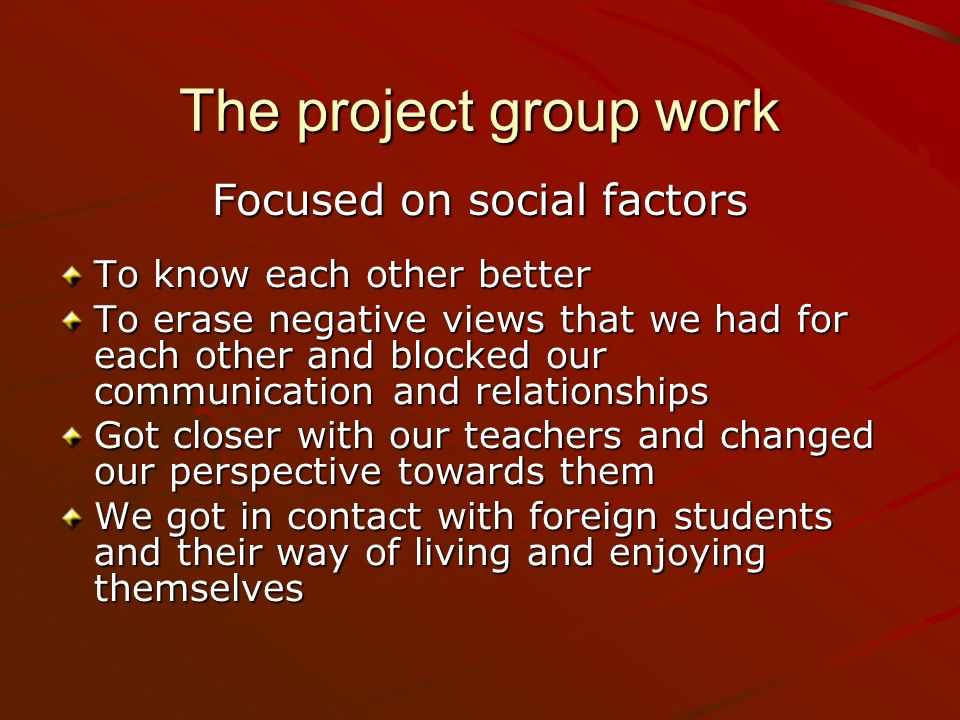 To know each other better To erase negative views that we had for each other and blocked our communication and relationships Got closer with our teachers and changed our perspective towards them We got in contact with foreign students and their way of living and enjoying themselves The project group work Focused on social factors