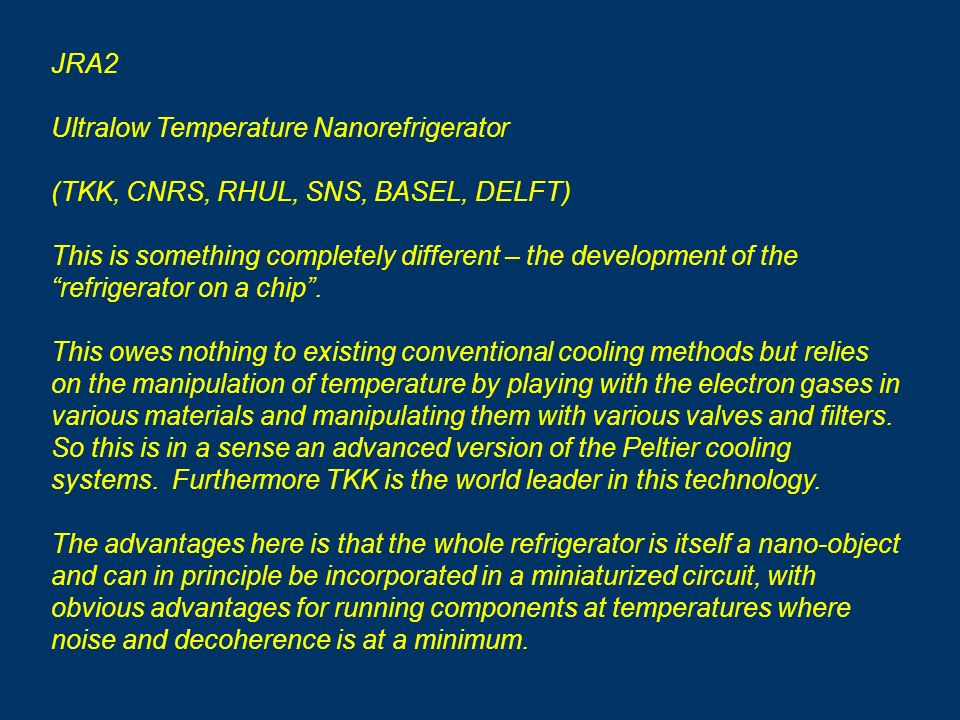 JRA2 Ultralow Temperature Nanorefrigerator (TKK, CNRS, RHUL, SNS, BASEL, DELFT) This is something completely different – the development of the refrigerator on a chip.