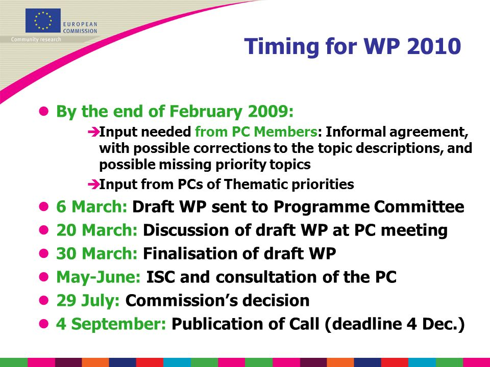 Timing for WP 2010 lBy the end of February 2009: èInput needed from PC Members: Informal agreement, with possible corrections to the topic descriptions, and possible missing priority topics èInput from PCs of Thematic priorities l6 March: Draft WP sent to Programme Committee l20 March: Discussion of draft WP at PC meeting l30 March: Finalisation of draft WP lMay-June: ISC and consultation of the PC l29 July: Commissions decision l4 September: Publication of Call (deadline 4 Dec.)