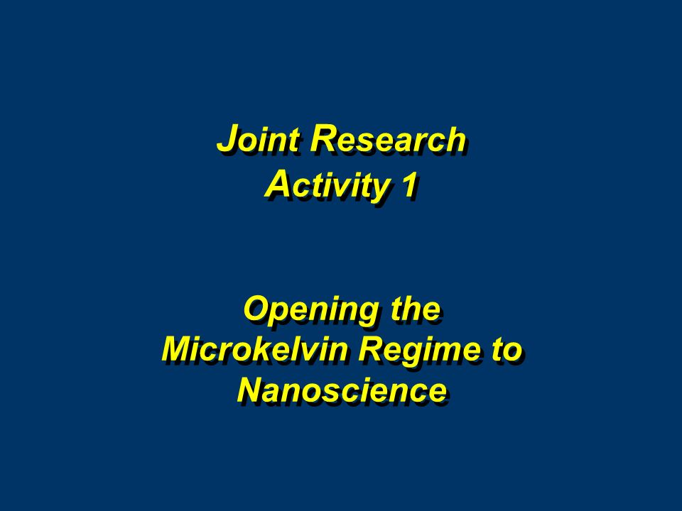 J oint R esearch A ctivity 1 Opening the Microkelvin Regime to Nanoscience J oint R esearch A ctivity 1 Opening the Microkelvin Regime to Nanoscience