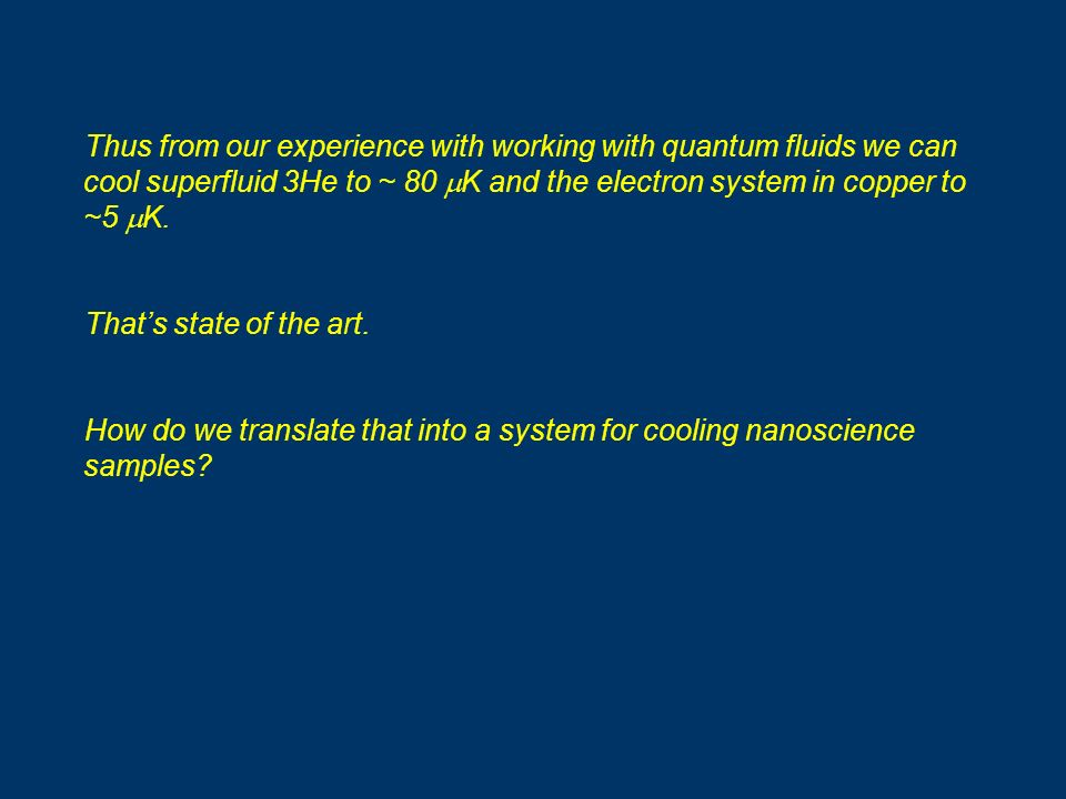 Thus from our experience with working with quantum fluids we can cool superfluid 3He to ~ 80 K and the electron system in copper to ~5 K. Thats state